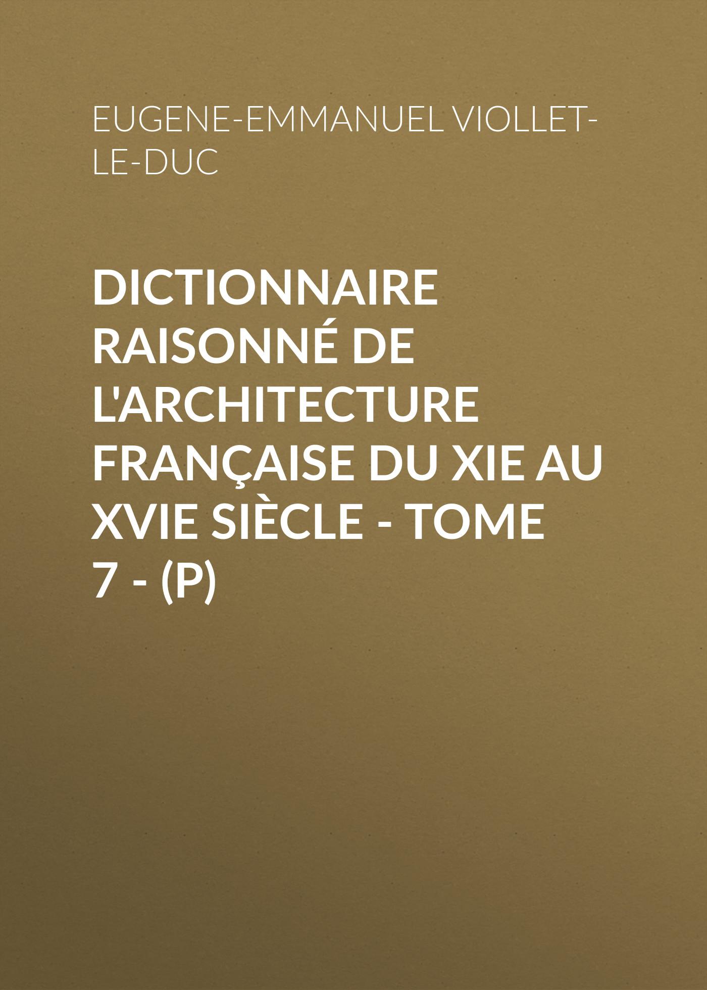 Dictionnaire raisonné de l\'architecture française du XIe au XVIe siècle - Tome 7 - (P) ( Eugene-Emmanuel Viollet-le-Duc  )