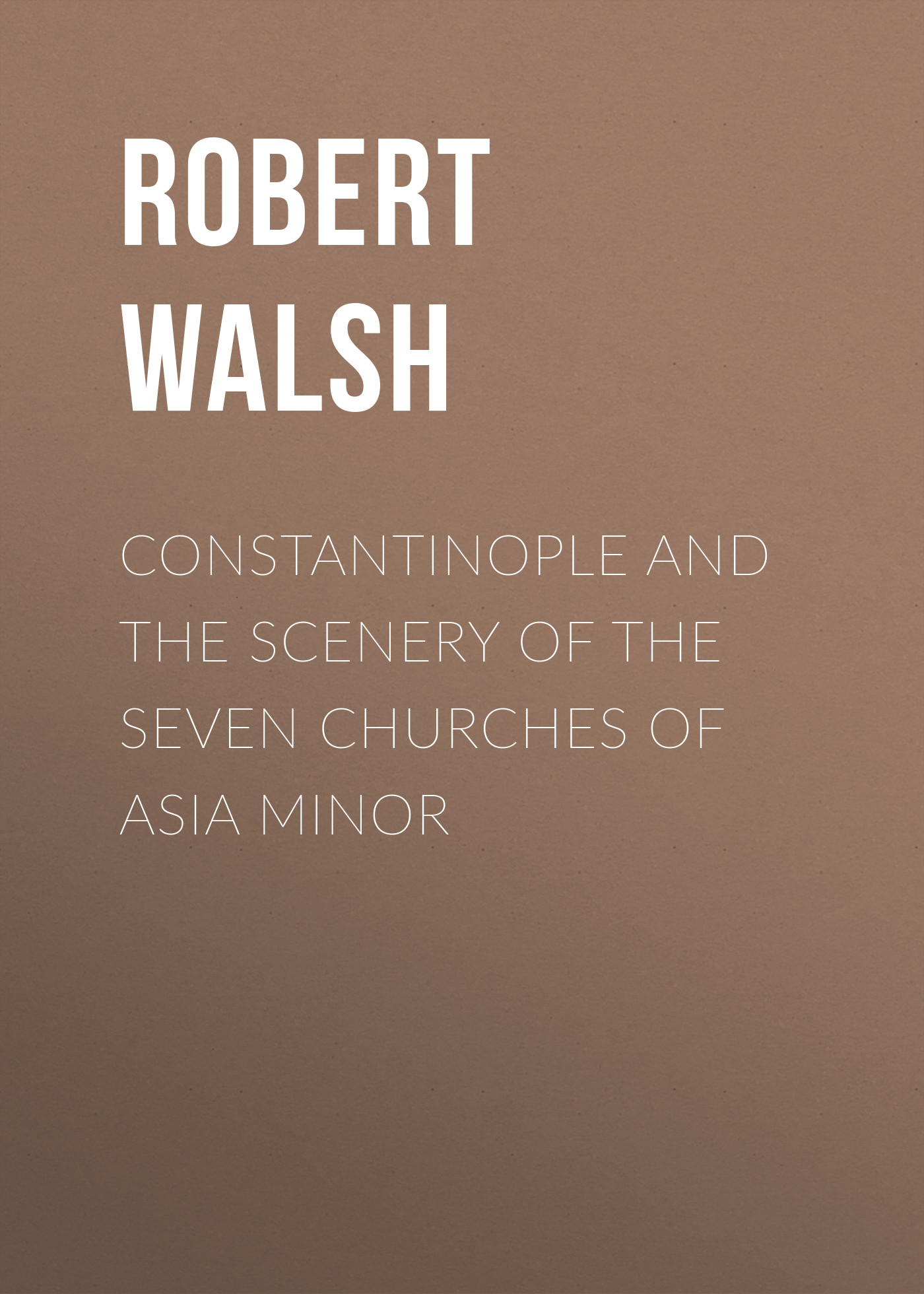 Robert Walsh Constantinople and the Scenery of the Seven Churches of Asia Minor buchanan robert williams saint abe and his seven wives