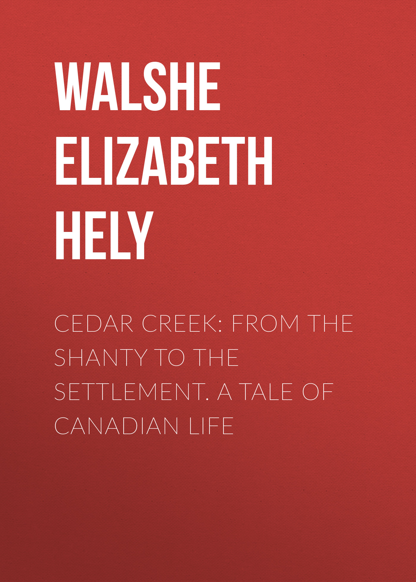 Walshe Elizabeth Hely Cedar Creek: From the Shanty to the Settlement. A Tale of Canadian Life m l abbé trochon bellegarde the adopted indian boy a canadian tale vol ii