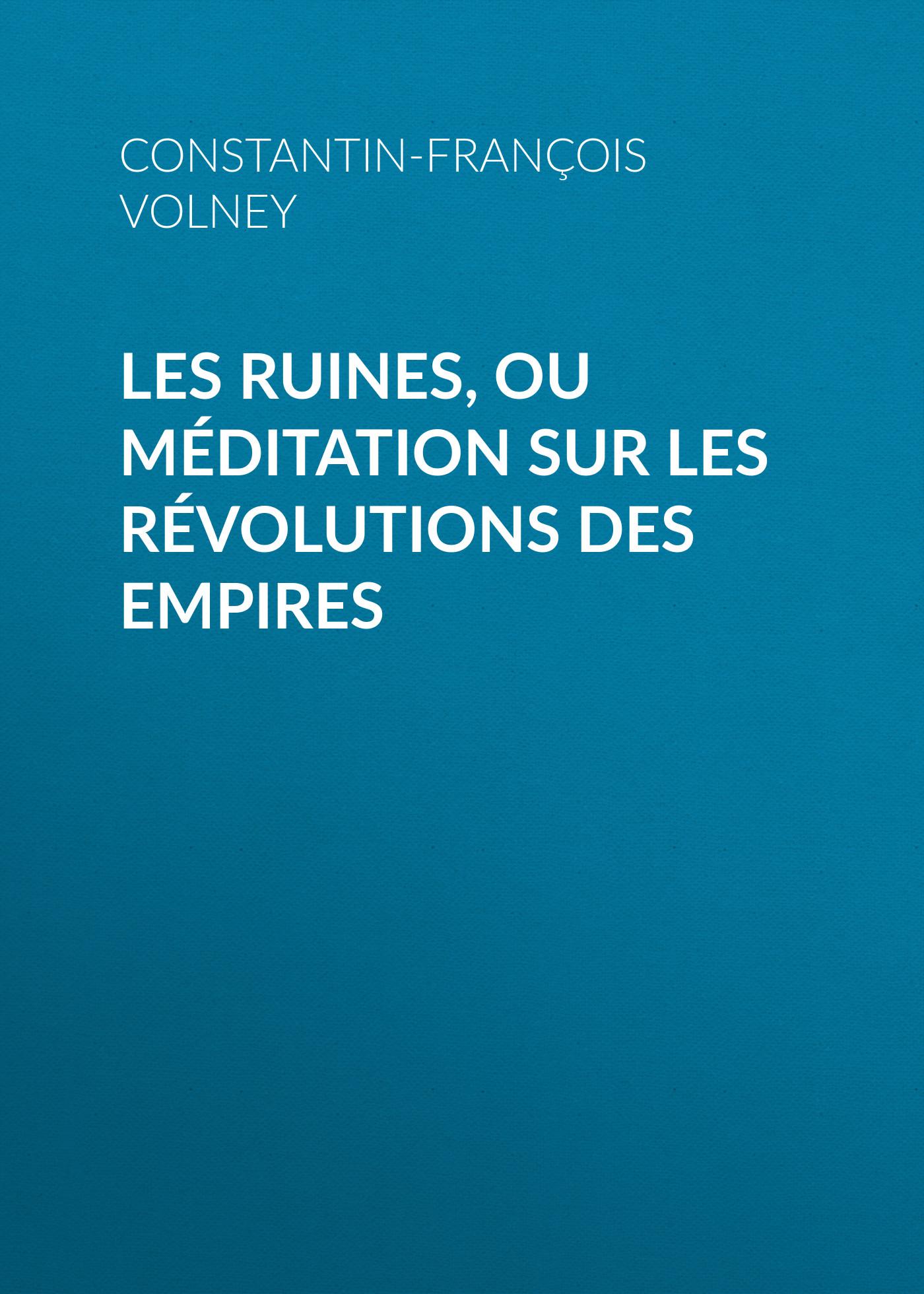 Constantin-François Volney Les Ruines, ou méditation sur les révolutions des empires françois broussais leçons du docteur broussais sur les phlegmasies gastriques
