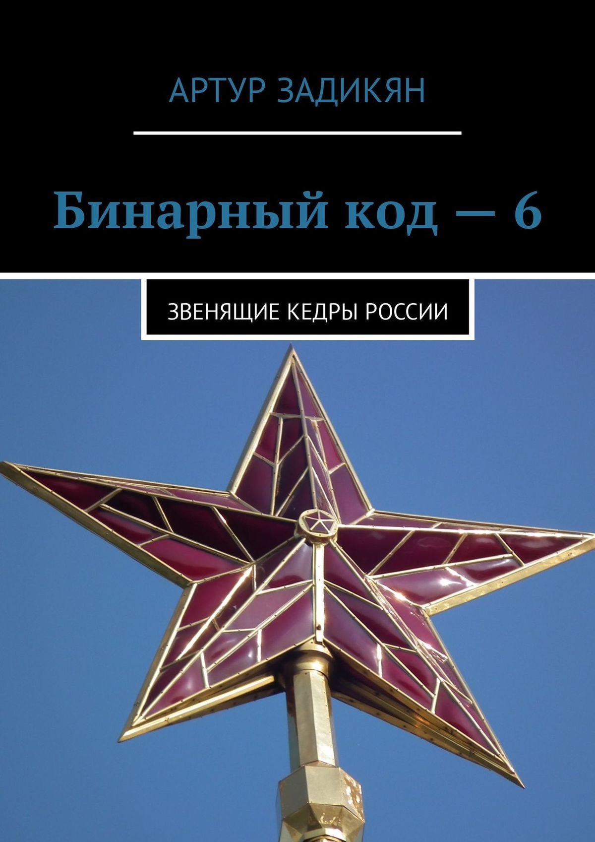 Артур Задикян Бинарныйкод–6. Звенящие кедры России цена 2017