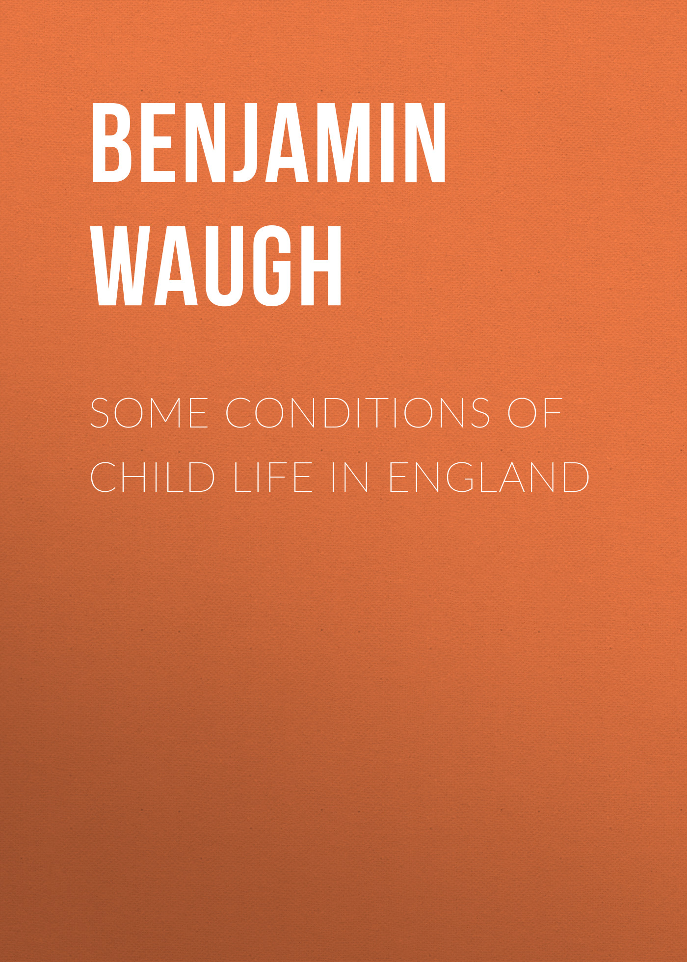 Benjamin Waugh Some Conditions of Child Life in England цена