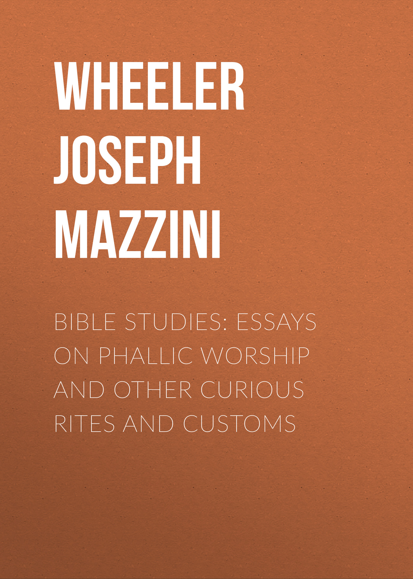 Wheeler Joseph Mazzini Bible Studies: Essays on Phallic Worship and Other Curious Rites and Customs death rites and rights