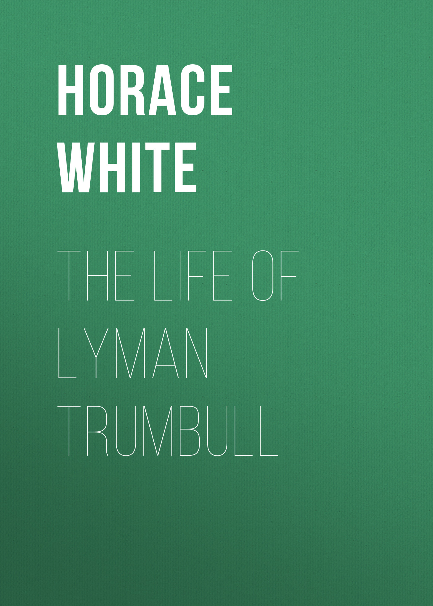 Horace White The Life of Lyman Trumbull fletcher horace the new glutton or epicure
