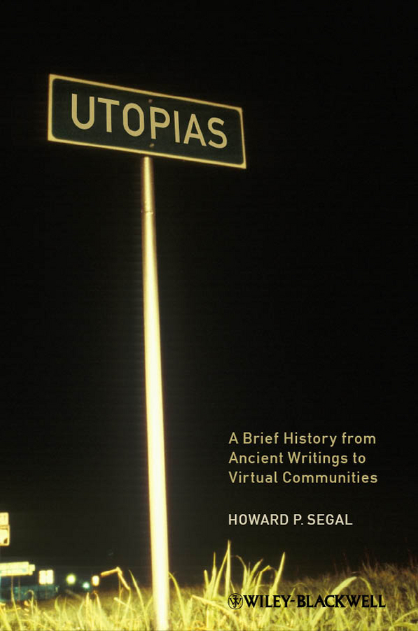 Howard Segal P. Utopias. A Brief History from Ancient Writings to Virtual Communities howard segal p utopias a brief history from ancient writings to virtual communities