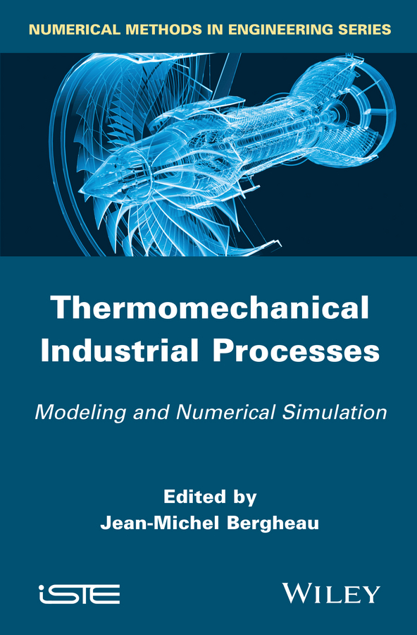 Jean-Michel Bergheau Thermo-Mechanical Industrial Processes. Modeling and Numerical Simulation bouchaib radi material forming processes simulation drawing hydroforming and additive manufacturing