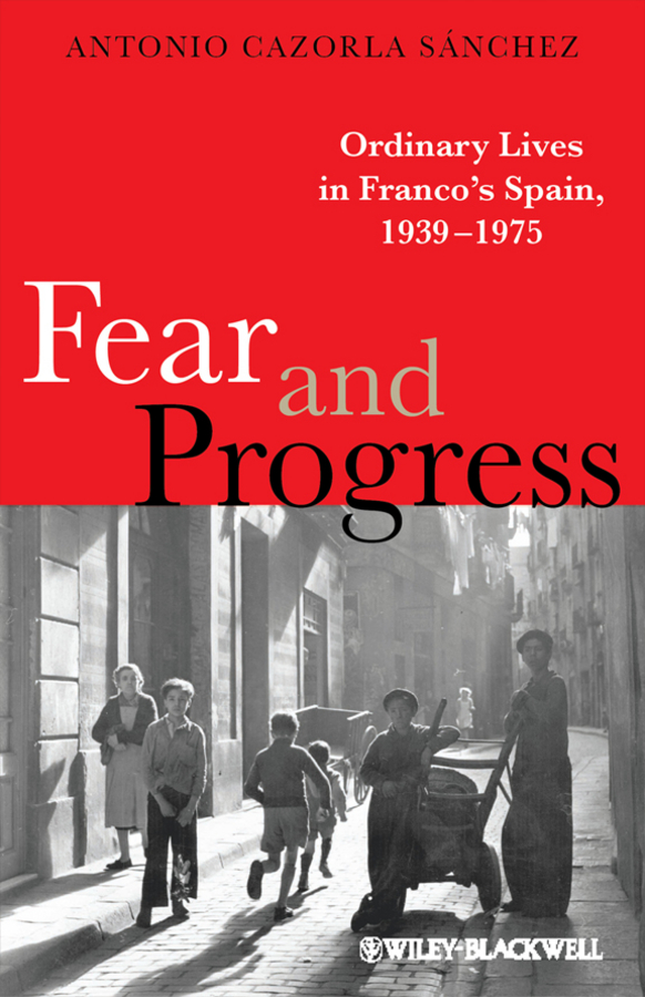 Antonio Sánchez Cazorla Fear and Progress. Ordinary Lives in Franco's Spain, 1939-1975 education fascism and the catholic church in franco s spain