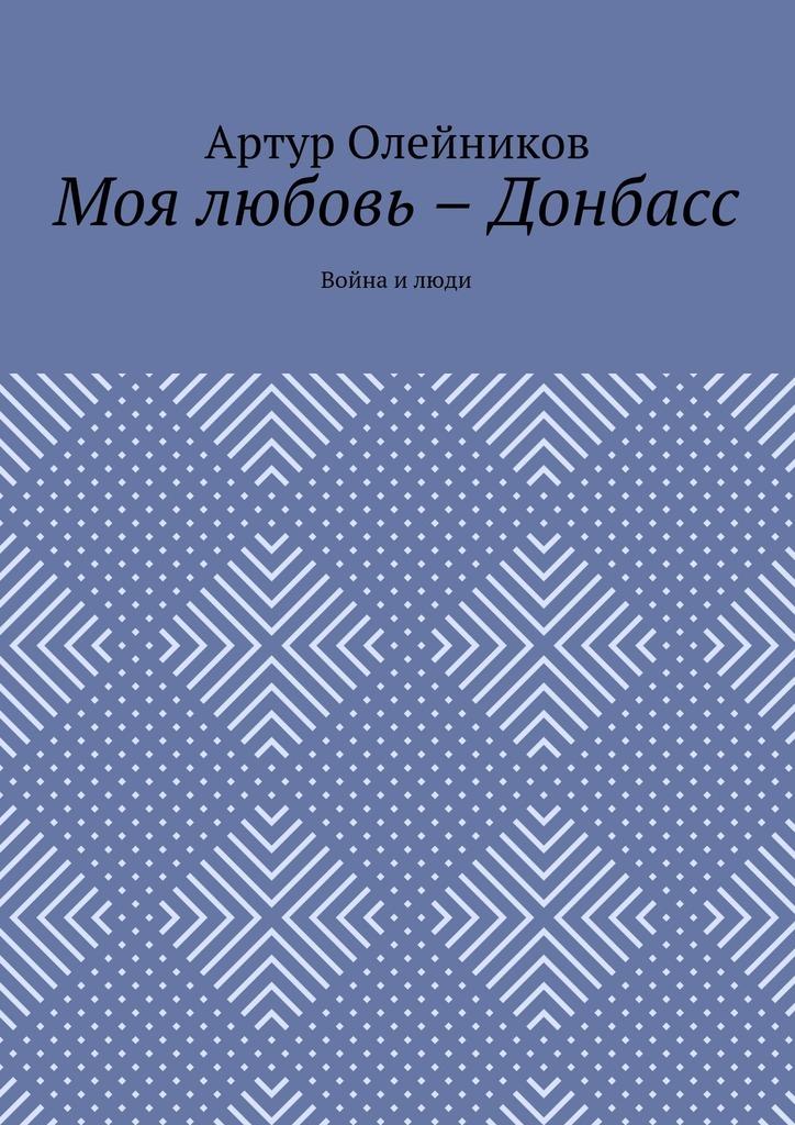 купить Артур Олейников Моя любовь – Донбасс. Война и люди по цене 200 рублей