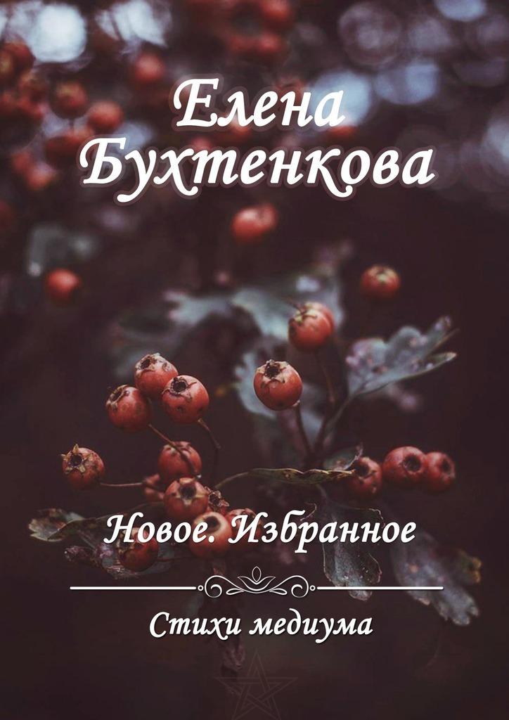 Елена Бухтенкова Стихи медиума. Новое. Избранное ясно новые стихи и письма счастья
