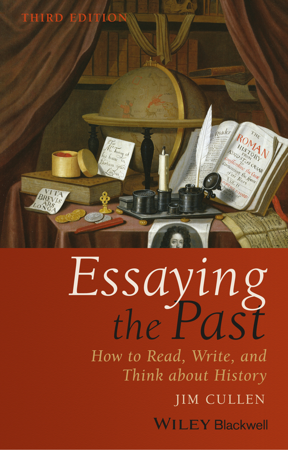 Jim Cullen Essaying the Past. How to Read, Write, and Think about History