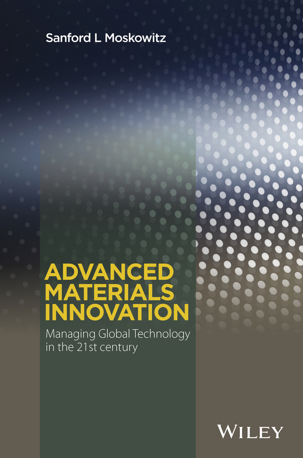 Sanford Moskowitz L. Advanced Materials Innovation. Managing Global Technology in the 21st century epr in the 21st century page 5