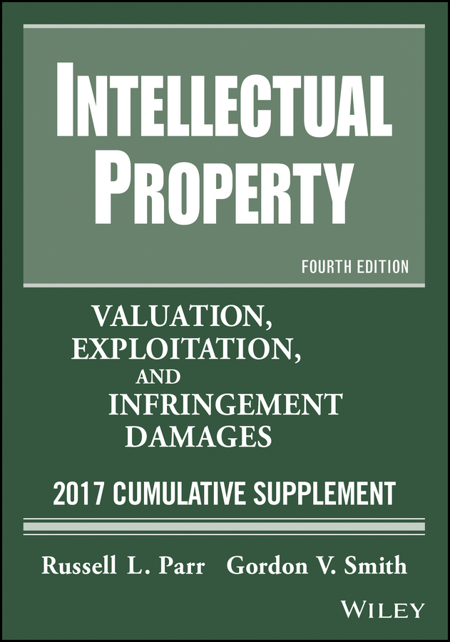 Russell Parr L. Intellectual Property. Valuation, Exploitation, and Infringement Damages, 2017 Cumulative Supplement intellectual property and innovation management in small firms