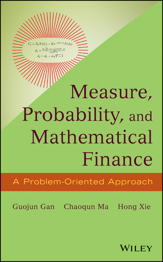 Guojun Gan Measure, Probability, and Mathematical Finance. A Problem-Oriented Approach stochastic simulation and applications in finance with matlab programs