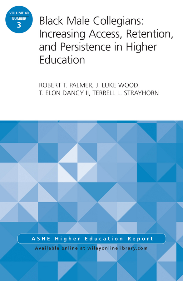 Robert Palmer T. Black Male Collegians: Increasing Access, Retention, and Persistence in Higher Education. ASHE Higher Education Report 40:3