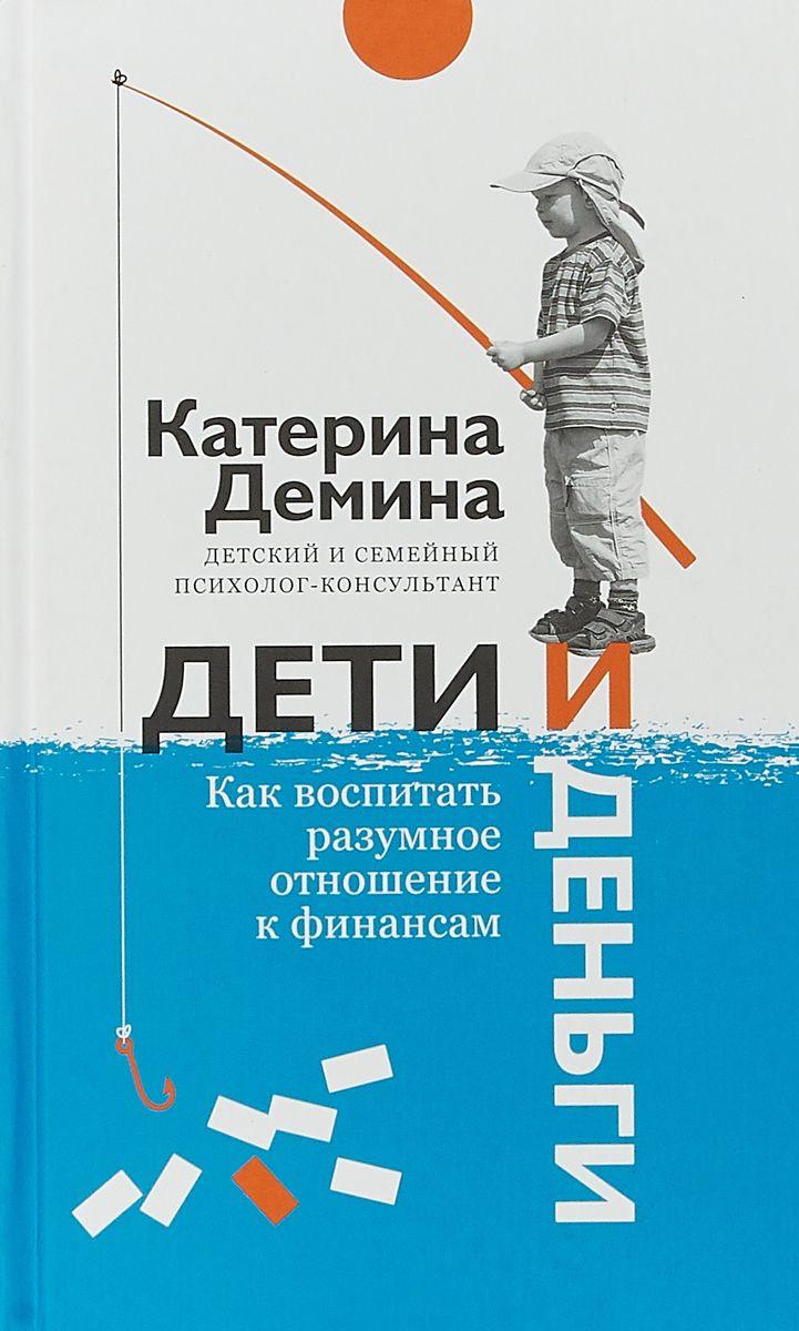 Екатерина Демина Дети и деньги. Как воспитать разумное отношение к финансам цены онлайн