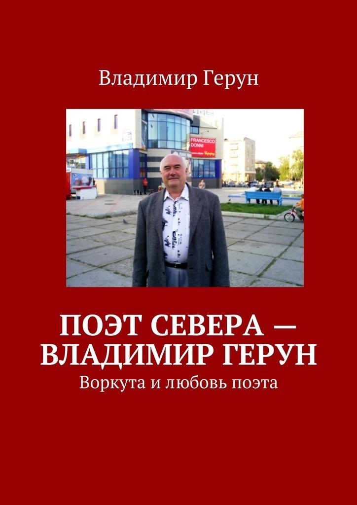 Владимир Герун Поэт Севера– Владимир Герун. Воркута илюбовь поэта