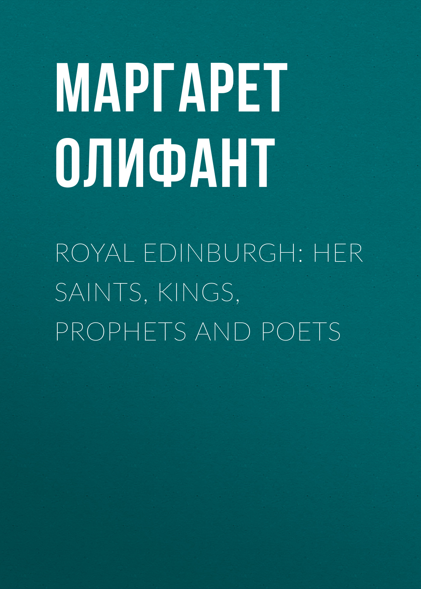 Маргарет Олифант Royal Edinburgh: Her Saints, Kings, Prophets and Poets her royal spyness