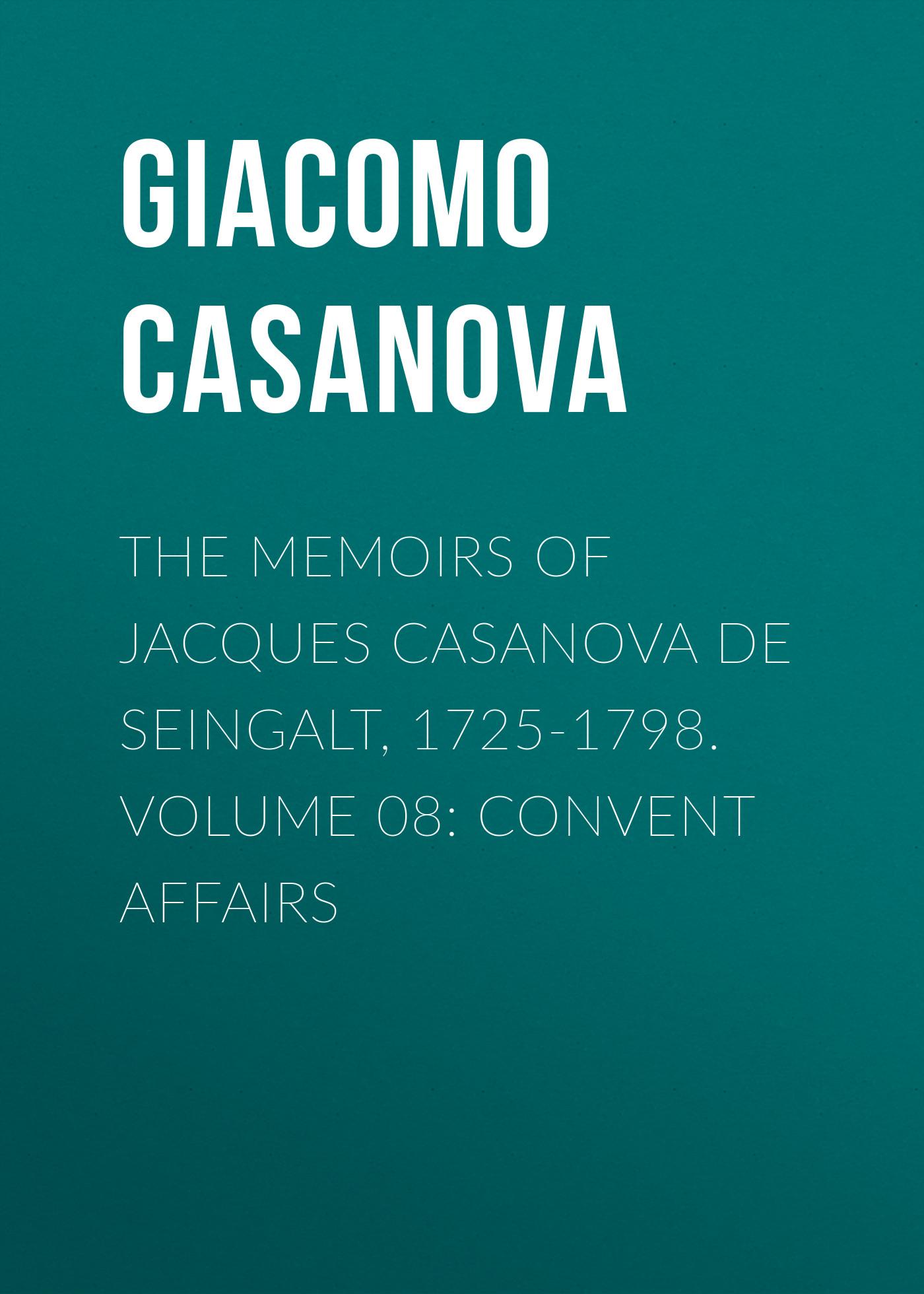Giacomo Casanova The Memoirs of Jacques Casanova de Seingalt, 1725-1798. Volume 08: Convent Affairs giacomo casanova the memoirs of jacques casanova de seingalt 1725 1798 volume 17 return to italy