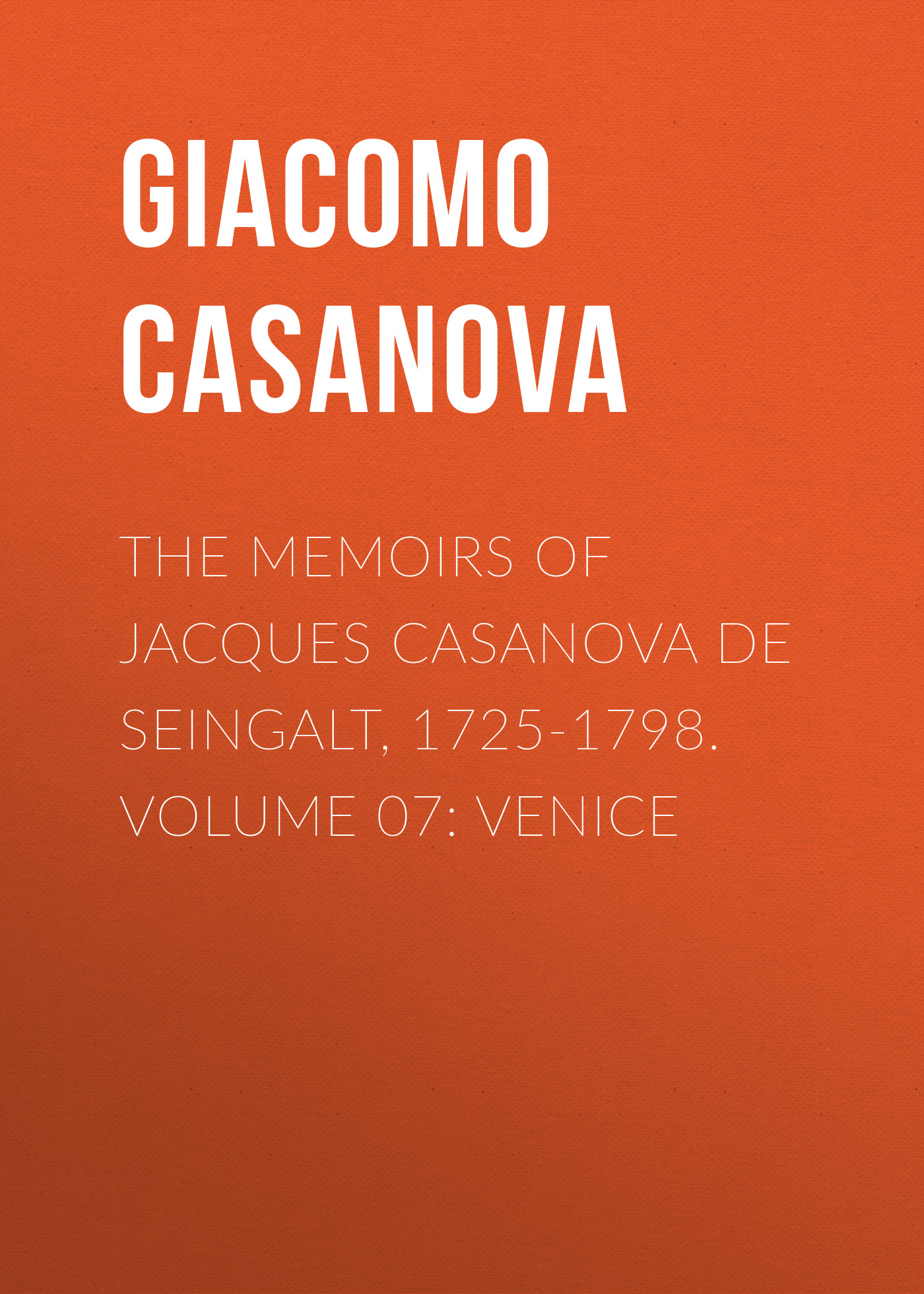 Giacomo Casanova The Memoirs of Jacques Casanova de Seingalt, 1725-1798. Volume 07: Venice giacomo casanova the memoirs of jacques casanova de seingalt 1725 1798 volume 30 old age and death