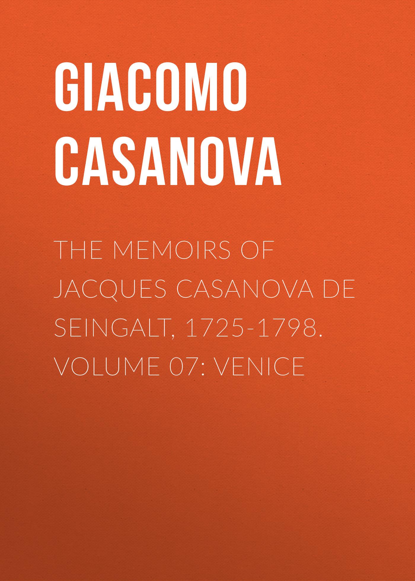 Giacomo Casanova The Memoirs of Jacques Casanova de Seingalt, 1725-1798. Volume 07: Venice giacomo casanova the memoirs of jacques casanova de seingalt 1725 1798 volume 20 milan