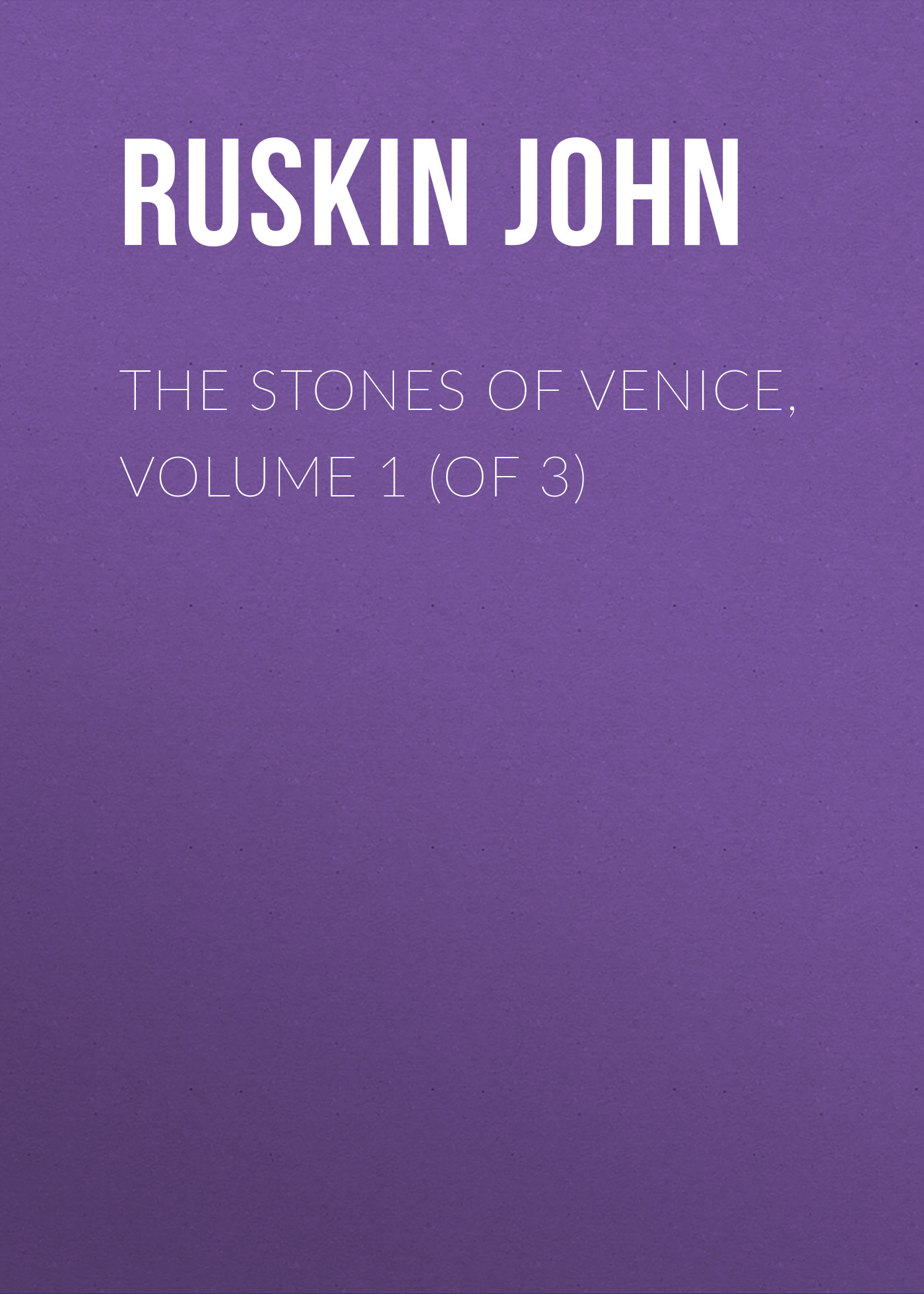 Ruskin John The Stones of Venice, Volume 1 (of 3)