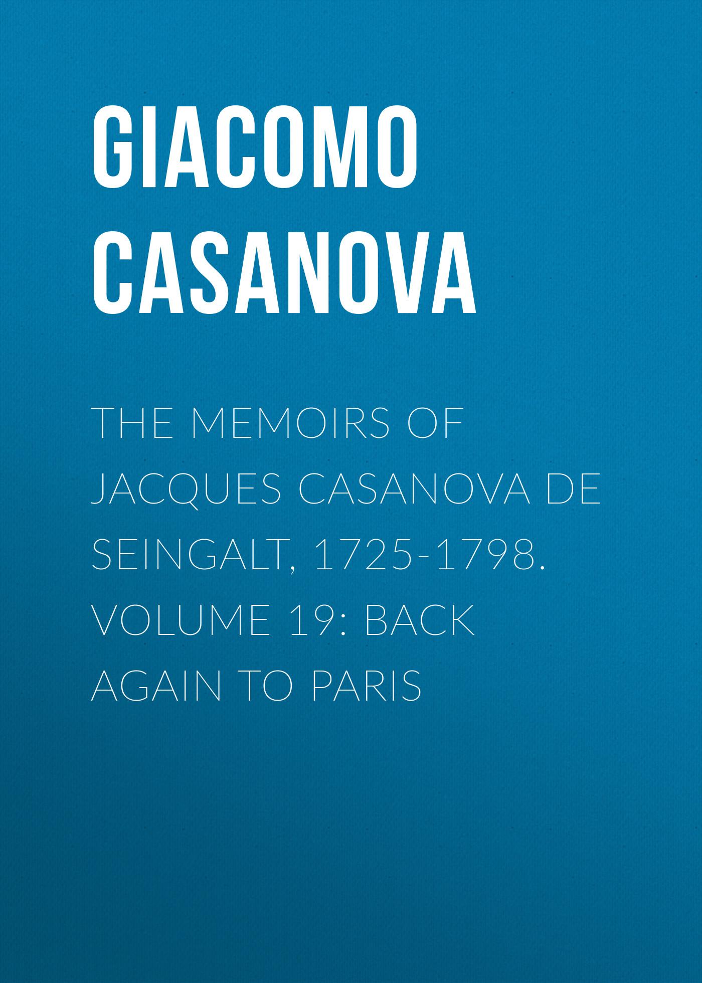 Giacomo Casanova The Memoirs of Jacques Casanova de Seingalt, 1725-1798. Volume 19: Back Again to Paris casanova s return to venice