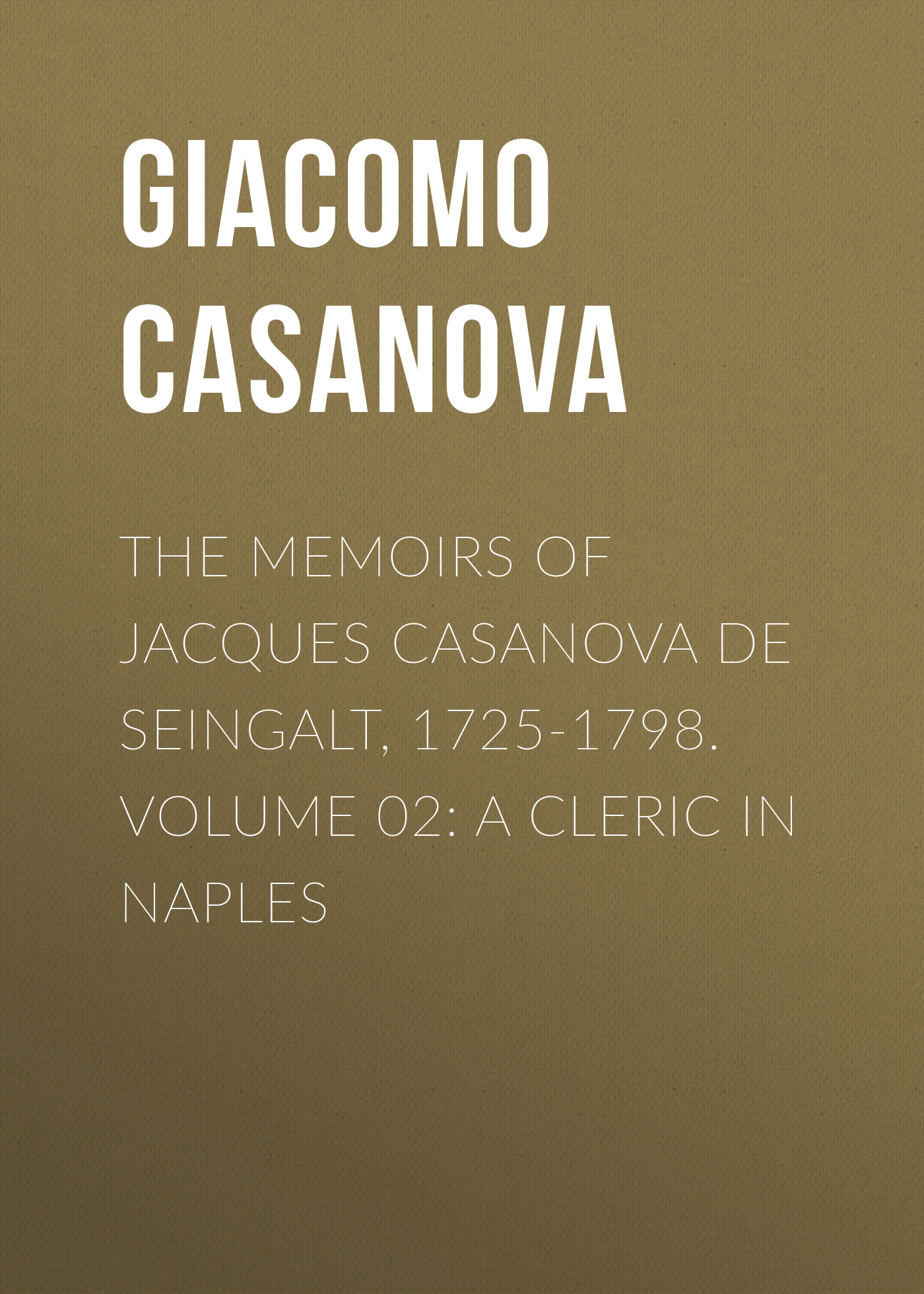 Giacomo Casanova The Memoirs of Jacques Casanova de Seingalt, 1725-1798. Volume 02: a Cleric in Naples walter de la mare memoirs of a midget