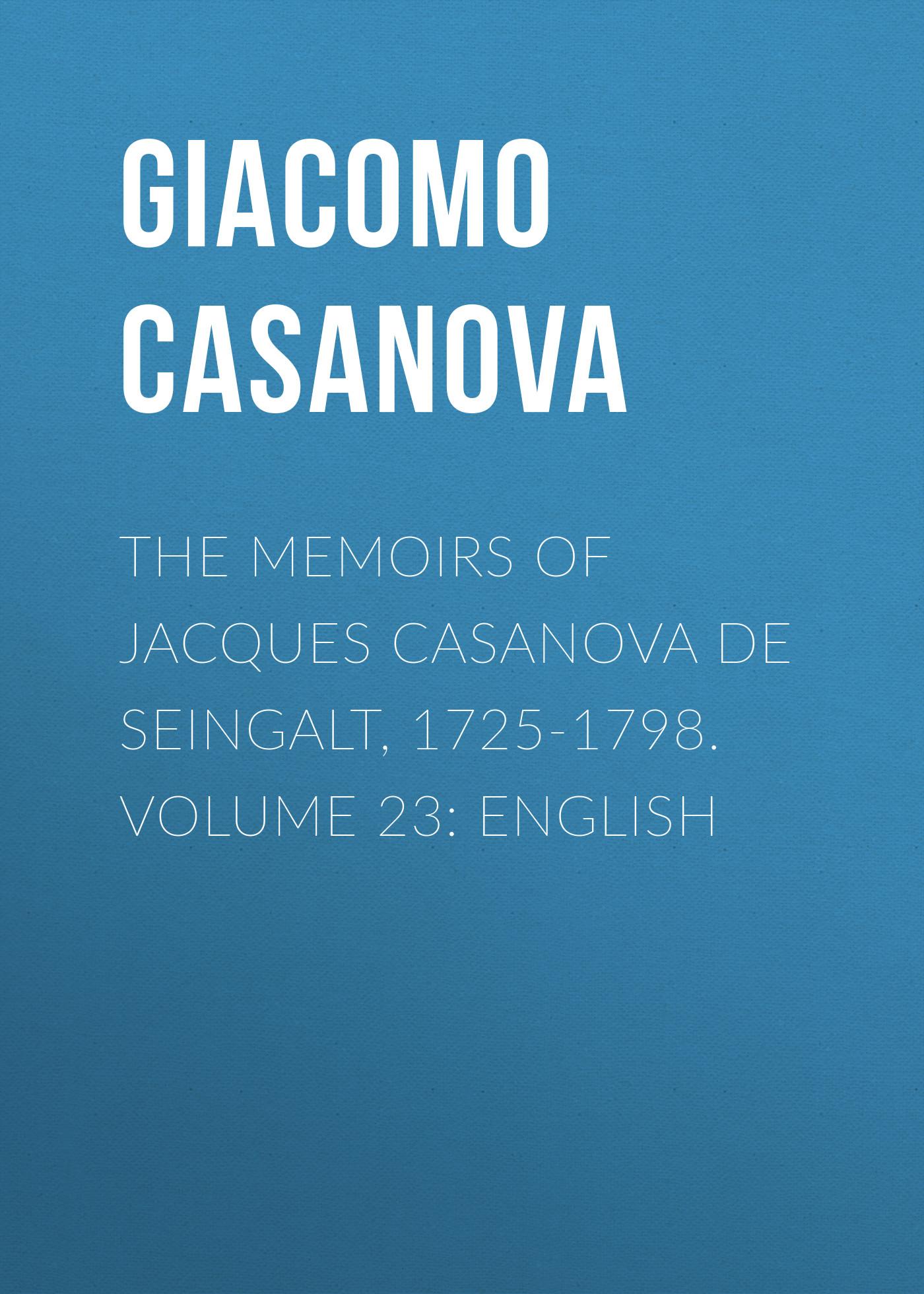 Giacomo Casanova The Memoirs of Jacques Casanova de Seingalt, 1725-1798. Volume 23: English giacomo casanova the memoirs of jacques casanova de seingalt 1725 1798 volume 28 rome