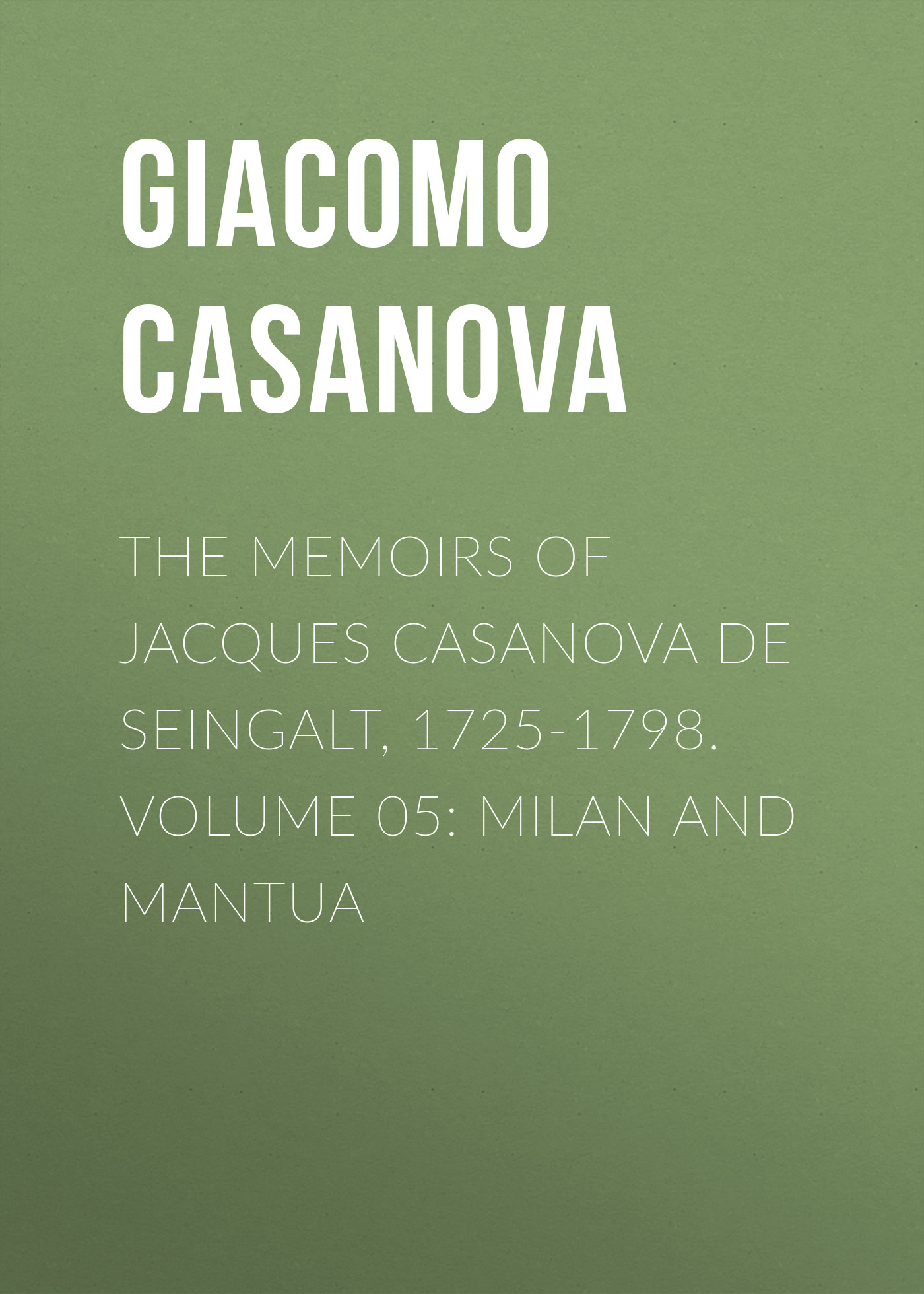 Giacomo Casanova The Memoirs of Jacques Casanova de Seingalt, 1725-1798. Volume 05: Milan and Mantua giacomo casanova the memoirs of jacques casanova de seingalt 1725 1798 volume 30 old age and death