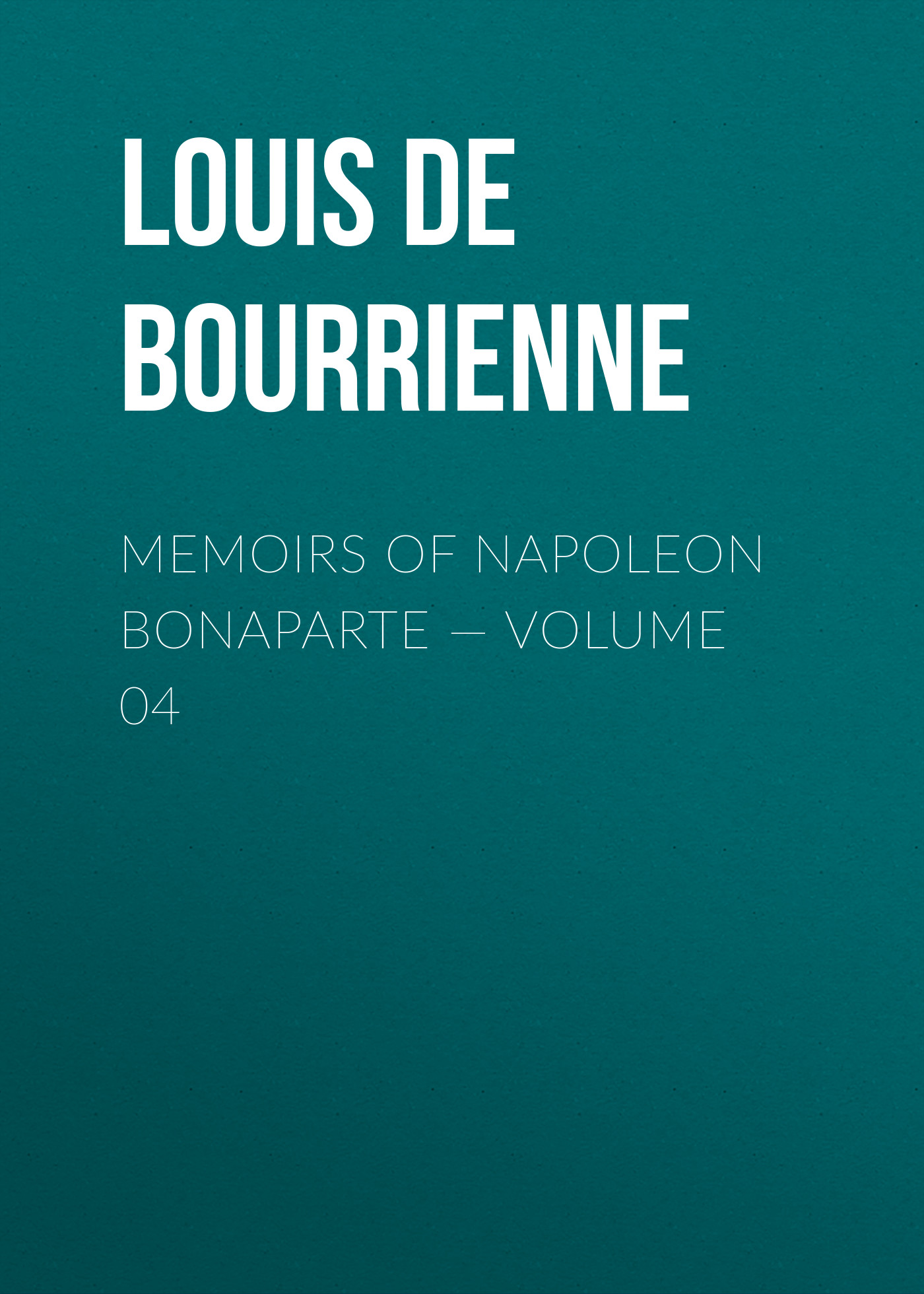 Louis de Bourrienne Memoirs of Napoleon Bonaparte — Volume 04 louis de bourrienne memoirs of napoleon bonaparte complete
