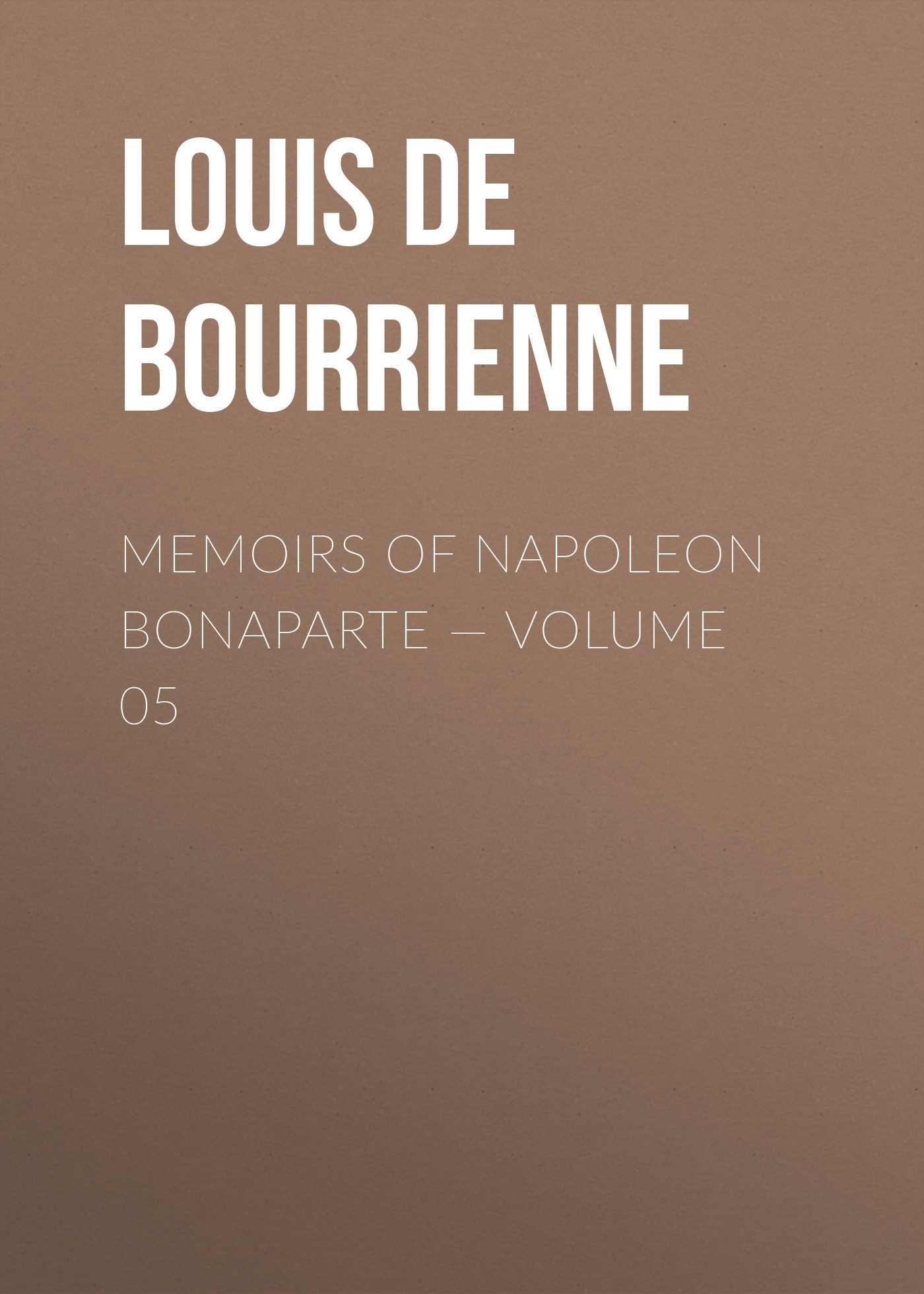 Louis de Bourrienne Memoirs of Napoleon Bonaparte — Volume 05 louis de bourrienne memoirs of napoleon bonaparte complete