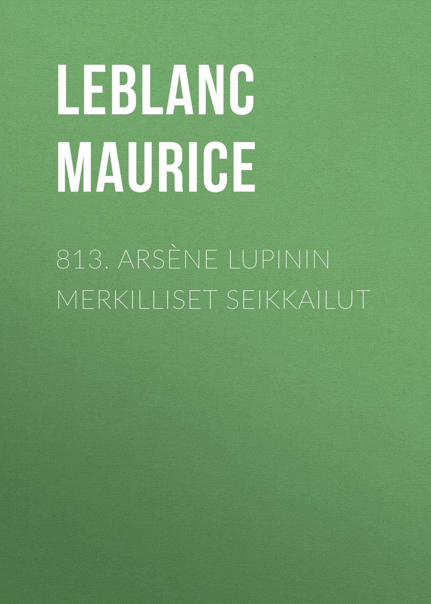 Leblanc Maurice 813. Arsène Lupinin merkilliset seikkailut leblanc maurice the teeth of the tiger
