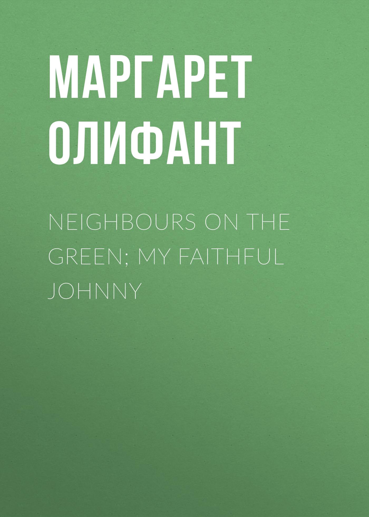 Маргарет Олифант Neighbours on the Green; My Faithful Johnny sereno d clark the faithful steward