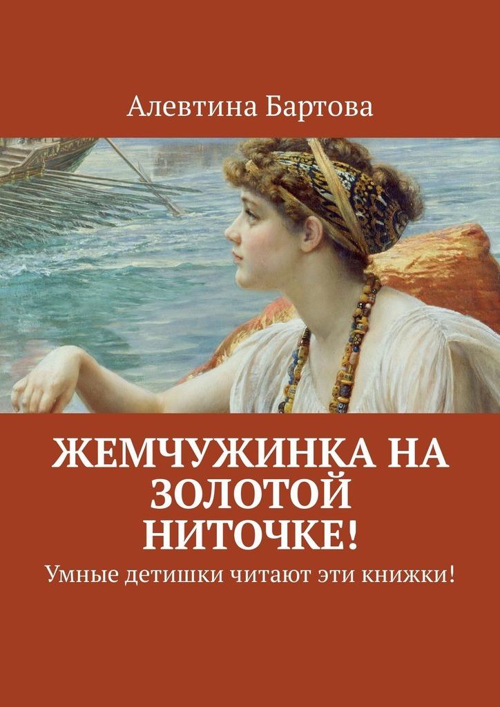 Алевтина Бартова Жемчужинка на золотой ниточке! Умные детишки читают эти книжки! цена