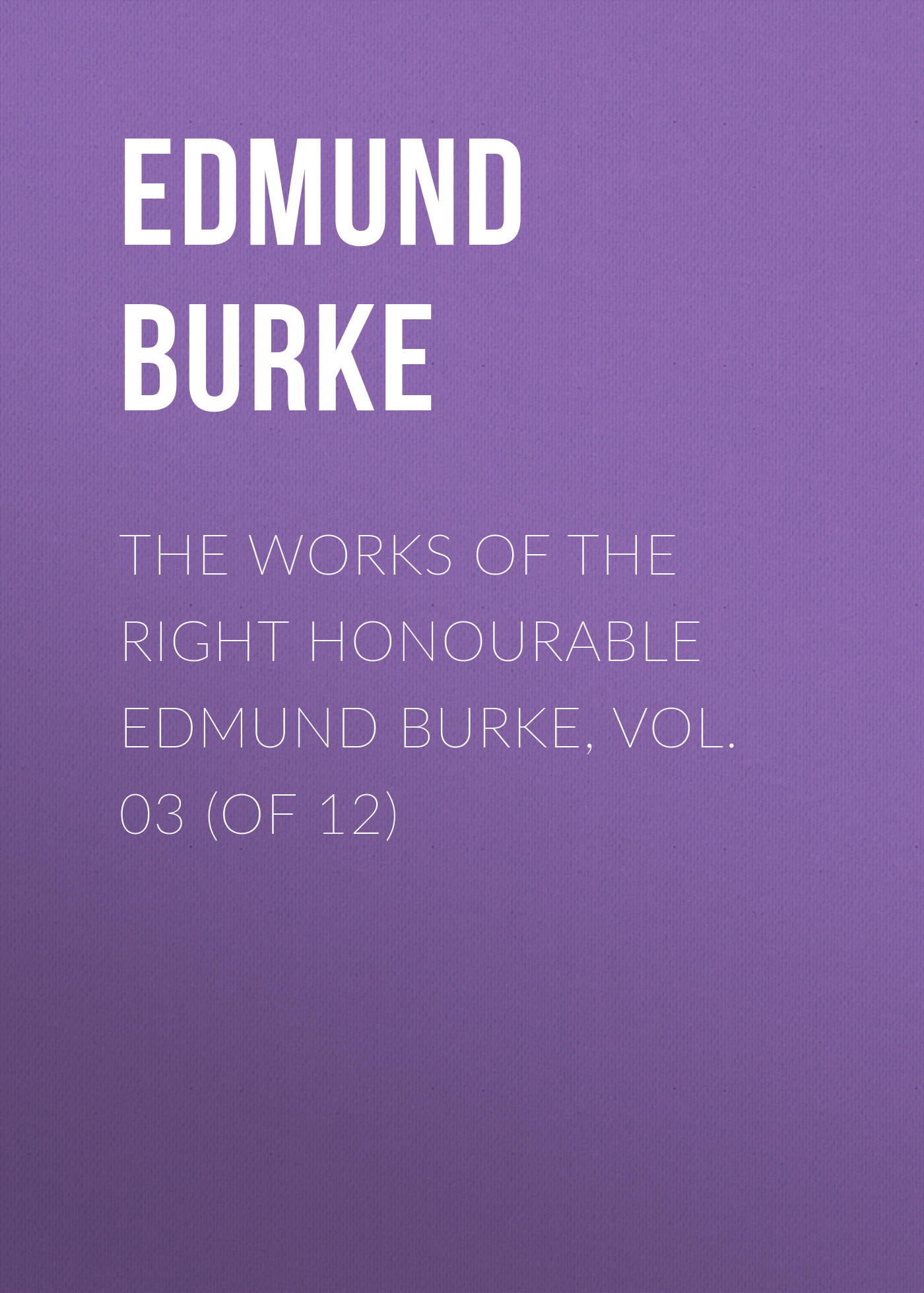 Edmund Burke The Works of the Right Honourable Edmund Burke, Vol. 03 (of 12) edmund burke the works of the right honourable edmund burke vol 12 of 12