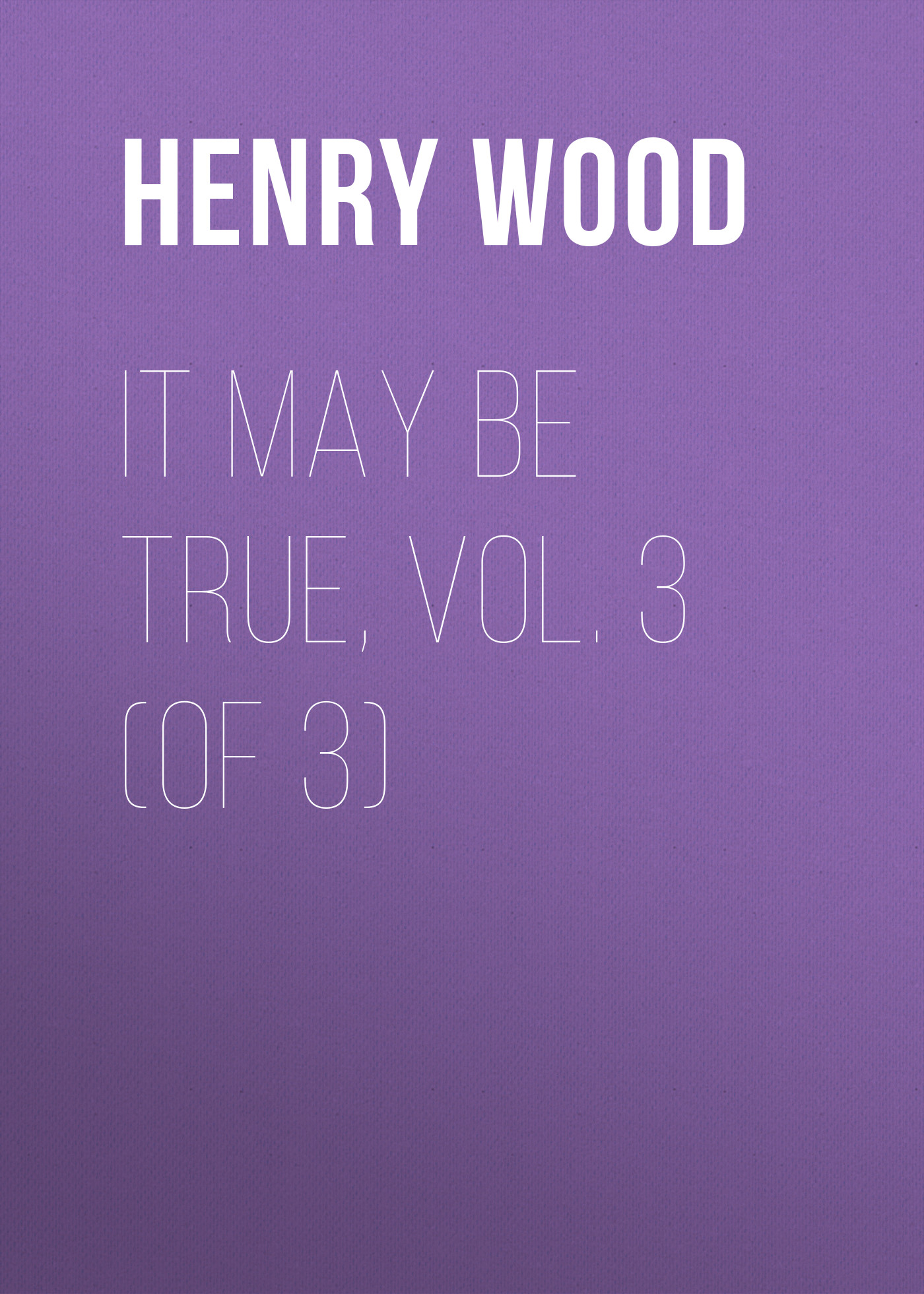 Henry Wood It May Be True, Vol. 3 (of 3)