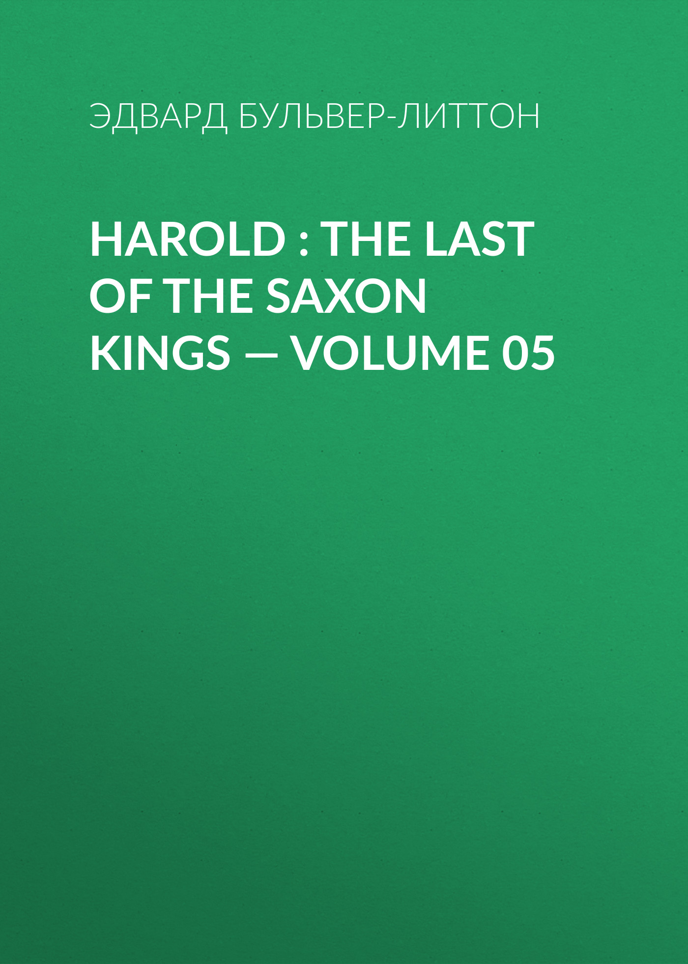 Эдвард Бульвер-Литтон Harold : the Last of the Saxon Kings — Volume 05 эдвард бульвер литтон harold the last of the saxon kings volume 10
