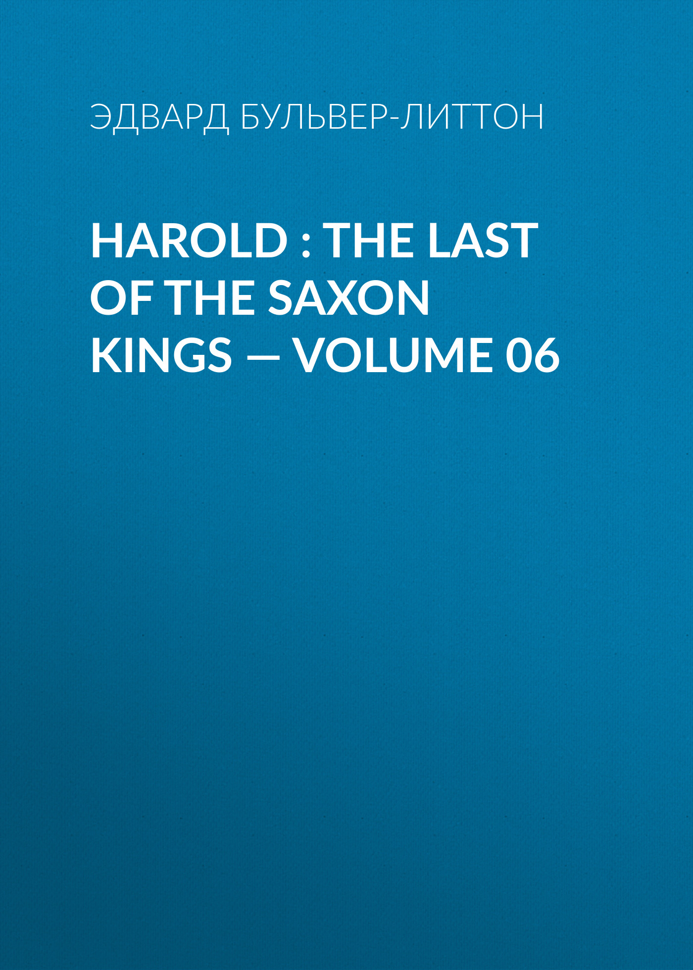 Эдвард Бульвер-Литтон Harold : the Last of the Saxon Kings — Volume 06 эдвард бульвер литтон harold the last of the saxon kings volume 06