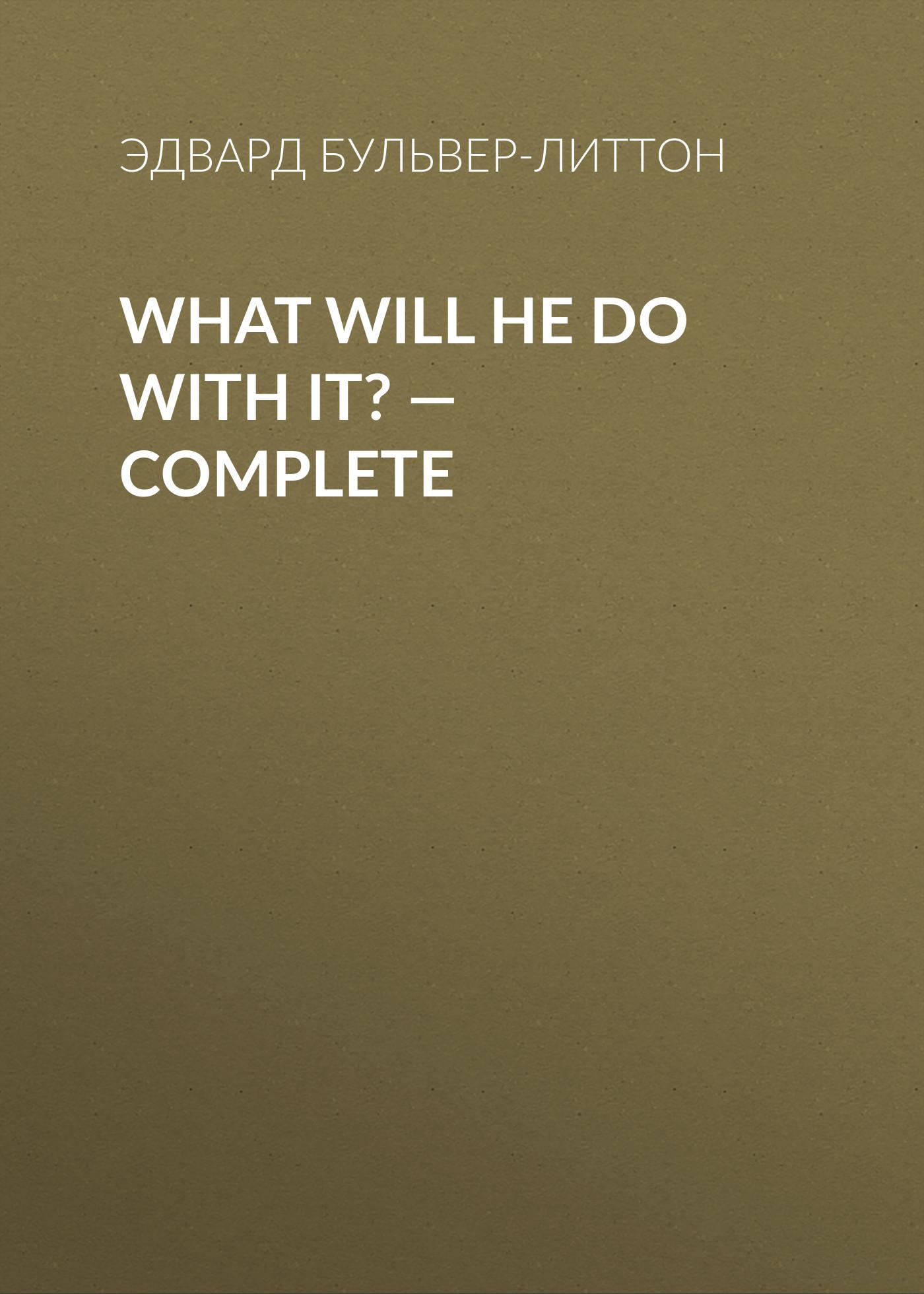 What Will He Do with It? — Complete ( Эдвард Бульвер-Литтон  )