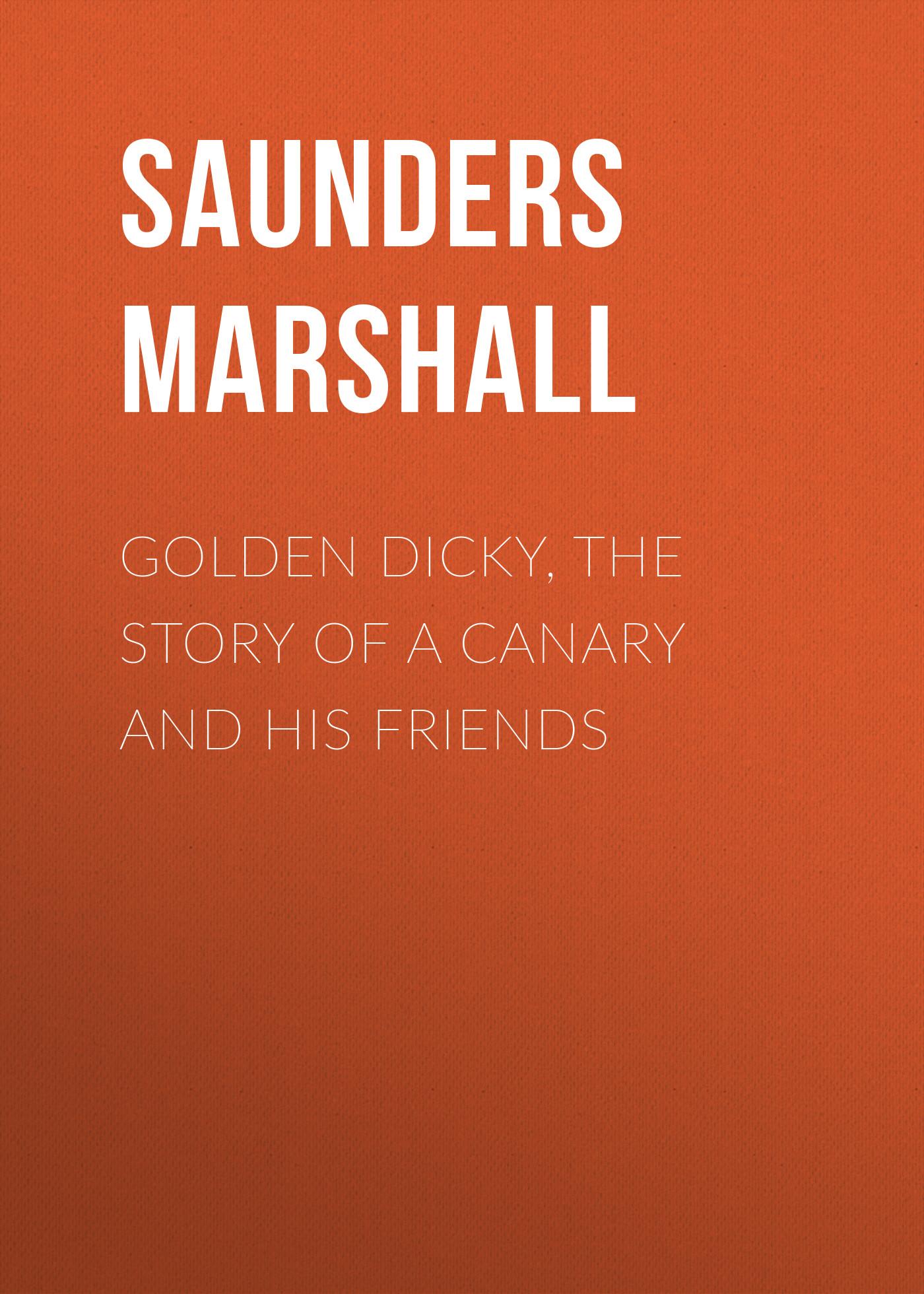 Saunders Marshall Golden Dicky, The Story of a Canary and His Friends