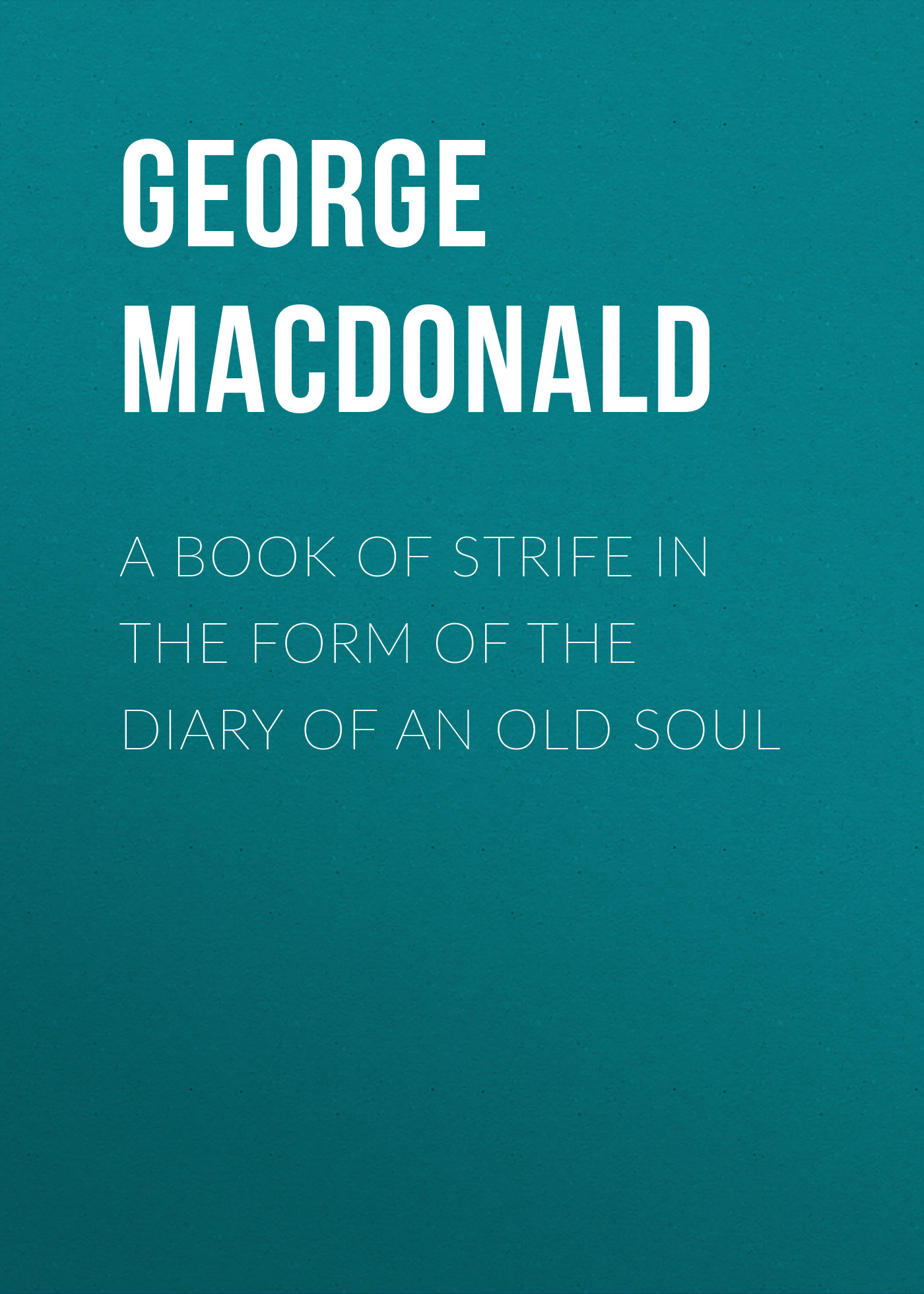 George MacDonald A Book of Strife in the Form of The Diary of an Old Soul george augustus sala my diary in america in the midst of war