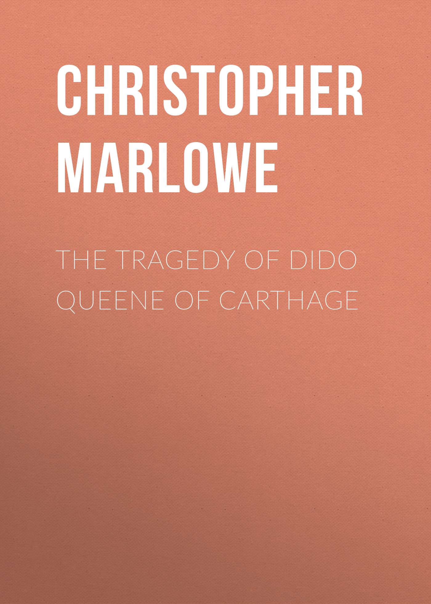 Christopher Marlowe The Tragedy of Dido Queene of Carthage christopher marlowe the works of christopher marlowe vol 3 of 3