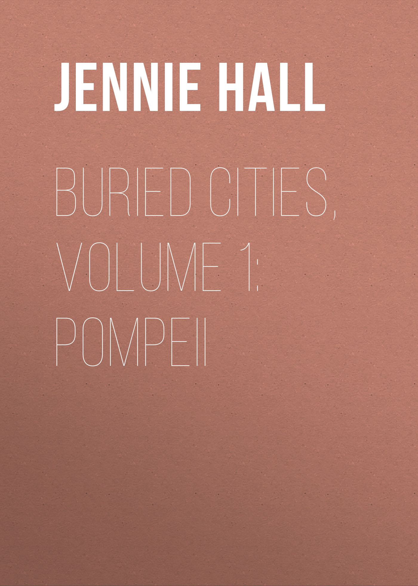 Jennie Hall Buried Cities, Volume 1: Pompeii cities without suburbs