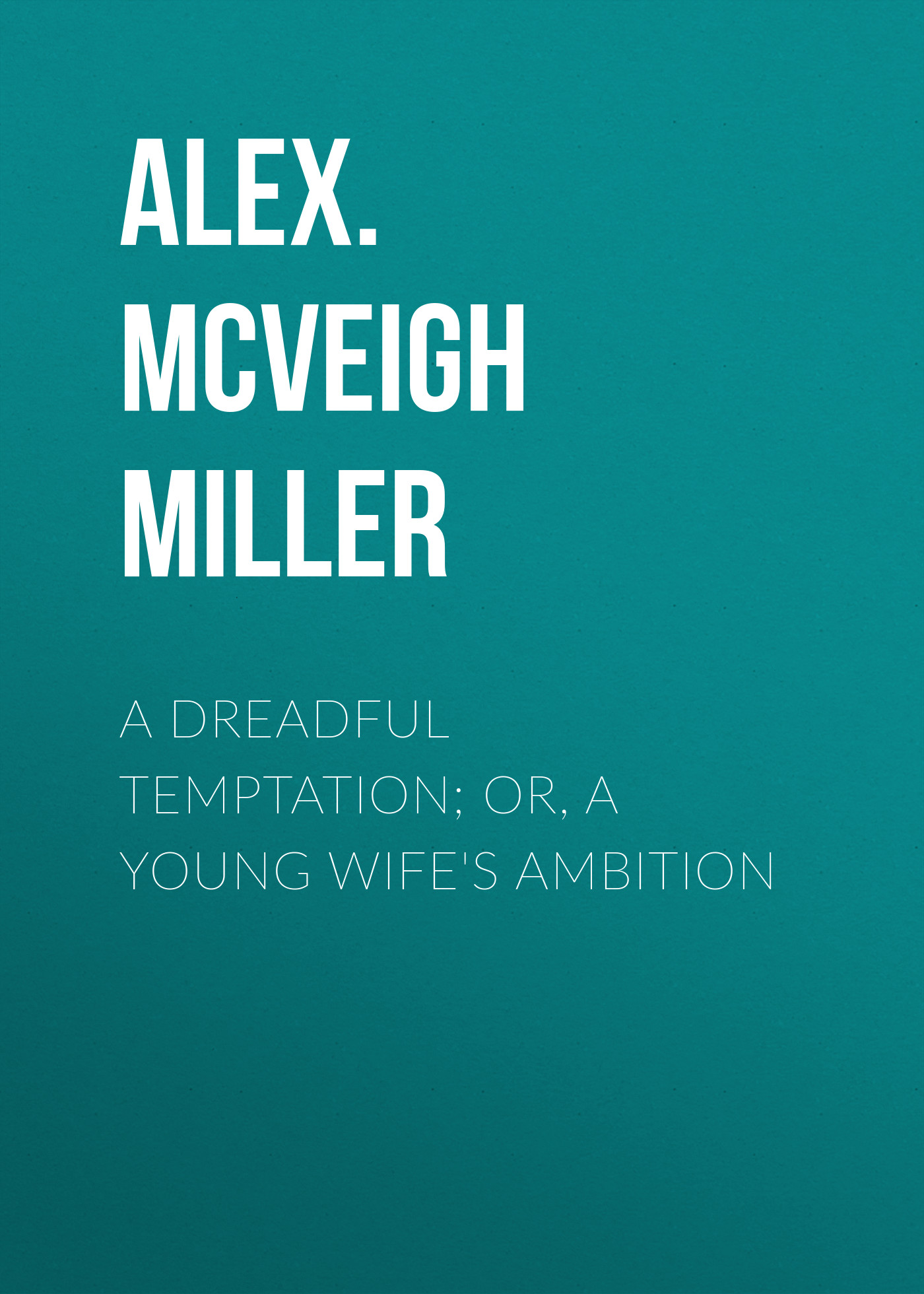 Alex. McVeigh Miller A Dreadful Temptation; or, A Young Wife's Ambition