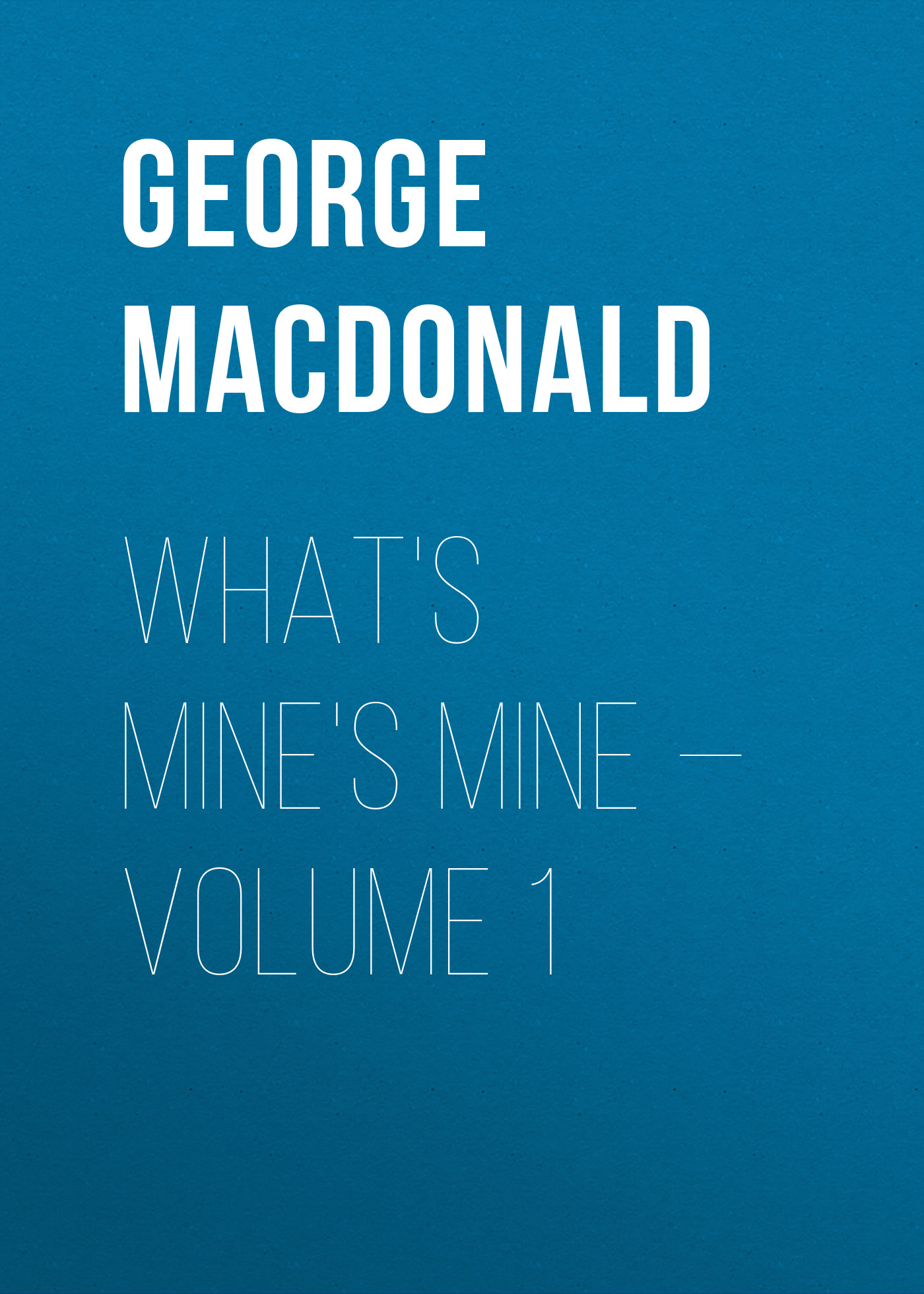 George MacDonald What's Mine's Mine — Volume 1 george macdonald the poetical works of george macdonald in two volumes volume 1