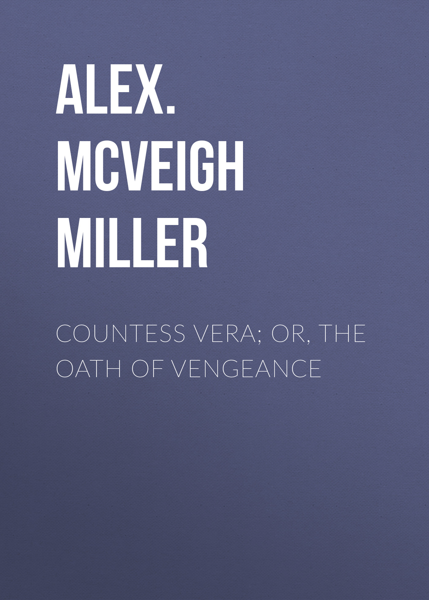 Alex. McVeigh Miller Countess Vera; or, The Oath of Vengeance alex mcveigh miller guy kenmore s wife and the rose and the lily