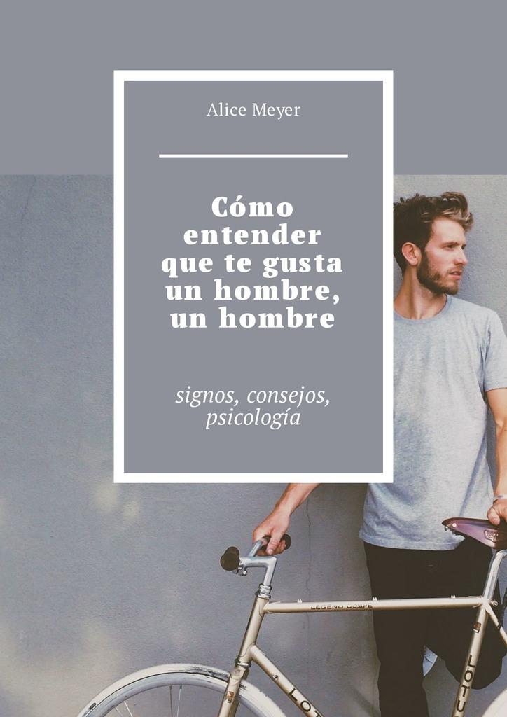 Alice Meyer Cómo entender que te gusta un hombre, un hombre. Signos, consejos, psicología alice meyer cómo entender que te gusta un hombre un hombre signos consejos psicología