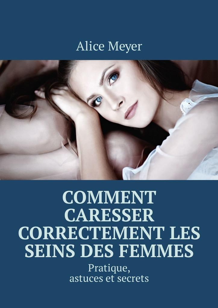Alice Meyer Comment caresser correctement les seins des femmes. Pratique, astuces et secrets christian bernard comment devenir plus sexy à l'âge adulte attraction sexuelle à l'âge adulte
