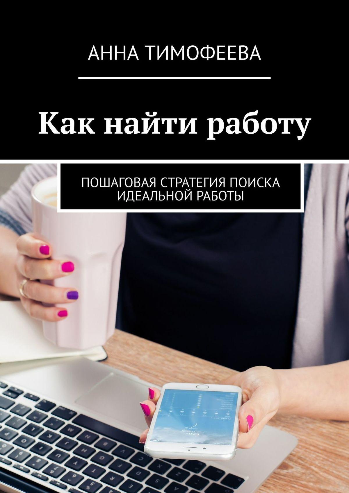 Татьяна Михеева Как найти работу. Пошаговая стратегия поиска идеальной работы