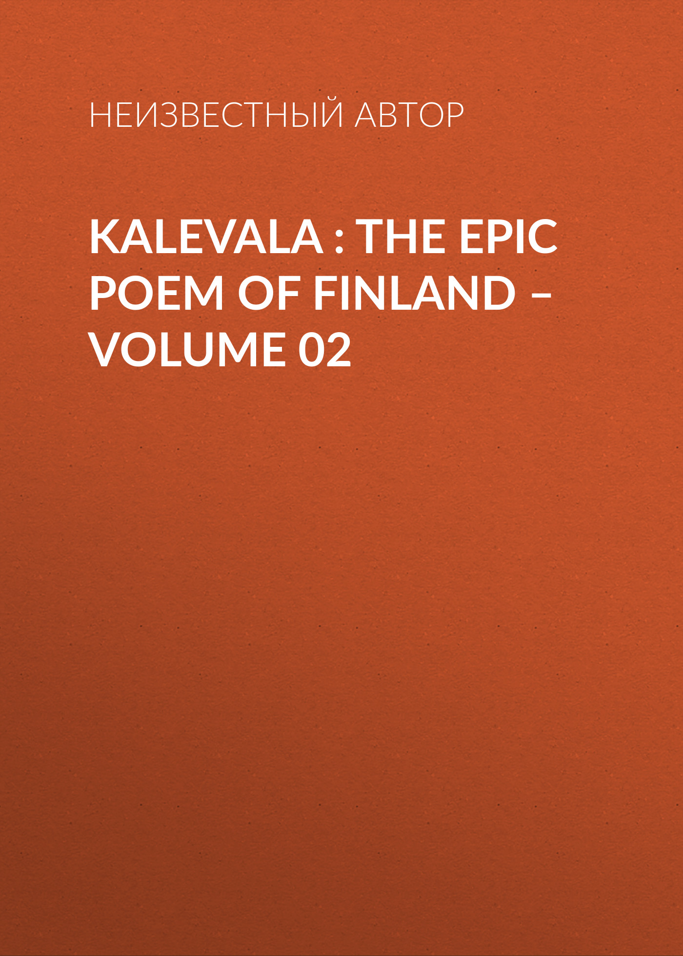 Неизвестный автор Kalevala : the Epic Poem of Finland – Volume 02 poem
